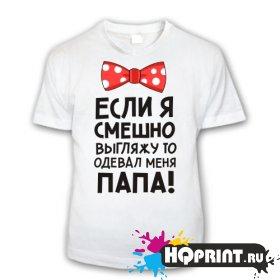 Детская футболка Если смешно выгляжу, значит одевал папа